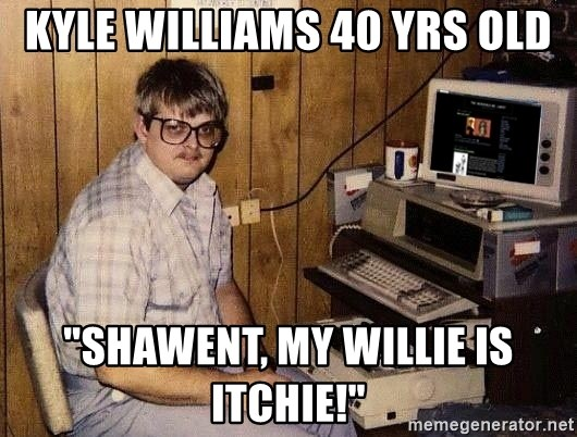 "Nerd - Kyle Williams 40 yrs old ""Shawent, my willie is itchie!"""