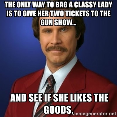 Anchorman Birthday - The only way to bag a classy lady is to give her two tickets to the gun show...    and see if she likes the goods.