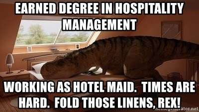 T Rex Makes Bed - earned degree in hospitality management working as hotel maid.  Times are hard.  Fold those linens, Rex!