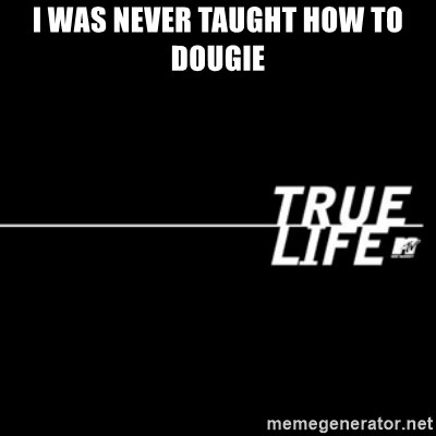 true life - i was never taught how to dougie
