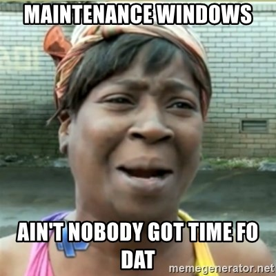 Ain't Nobody got time fo that - Maintenance Windows Ain't Nobody got time fo dat