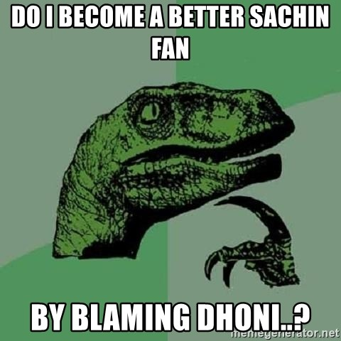 Philosoraptor - do I become a better sachin fan by blaming dhoni..?