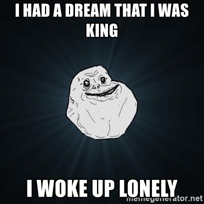 Forever Alone Date Myself Fail Life - I had a dream that I was king I woke up lonely