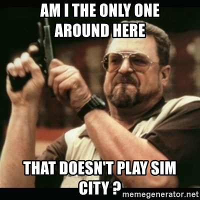 am i the only one around here - Am I the only one          around here that doesn't play sim City ?