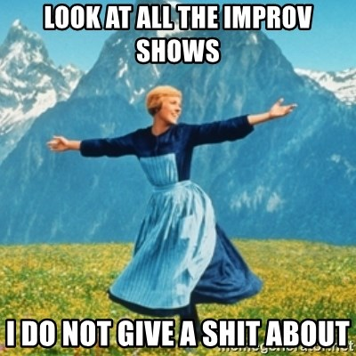 Sound Of Music Lady - look at all the improv shows i do not give a shit about