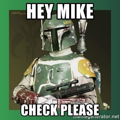 Boba Fett - HEY MIKE CHECK PLEASE