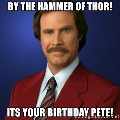 Anchorman Birthday - by the hammer of thor! its your birthday pete!