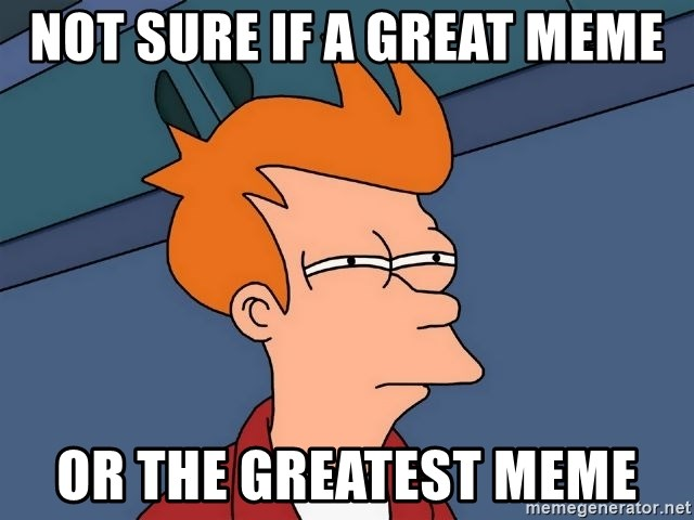Futurama Fry - not sure if a great meme or the greatest meme