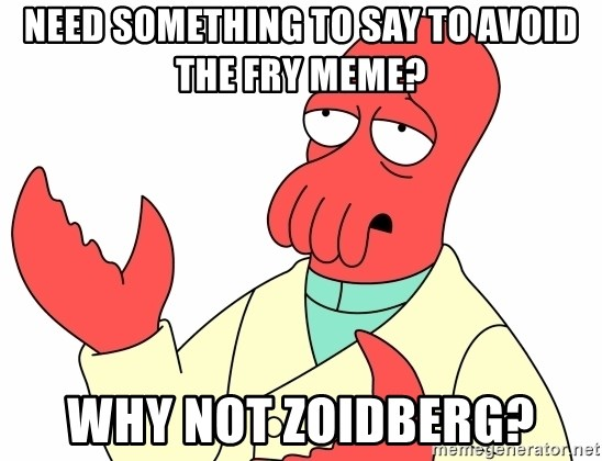 Why not zoidberg? - Need something to say to avoid the Fry meme? why not zoidberg?
