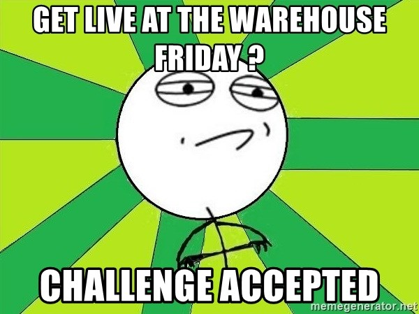 Challenge Accepted 2 - Get live at the warehouse friday ? Challenge Accepted