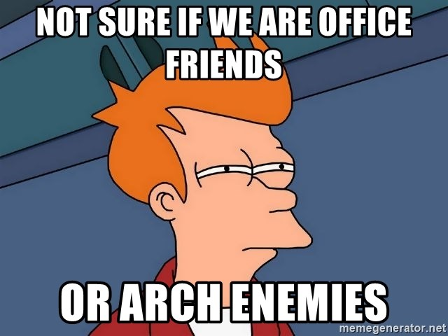 Futurama Fry - Not sure if we are office friends or arch enemies