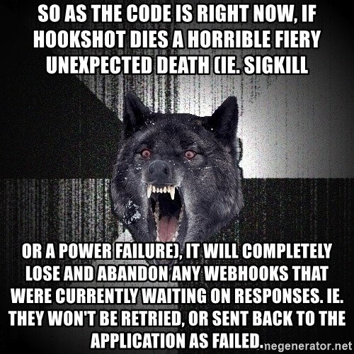Insanity Wolf - So as the code is right now, if hookshot dies a horrible fiery unexpected death (ie. SIGKILL or a power failure), it will completely lose and abandon any webhooks that were currently waiting on responses. ie. they won't be retried, or sent back to the application as failed.