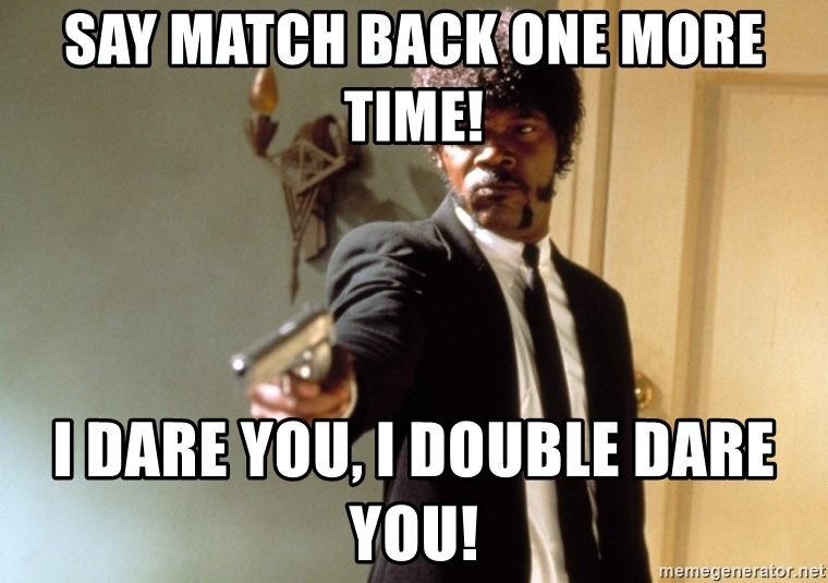 Samuel L Jackson - Say match back one more time! I dare you, i double dare you!