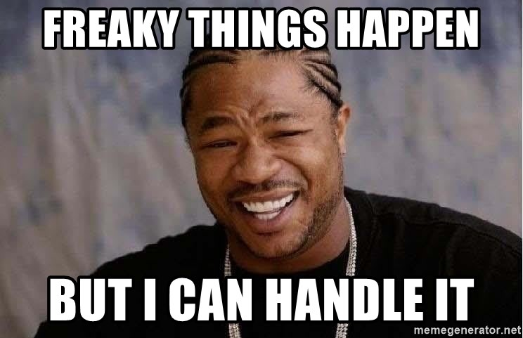 Yo Dawg - freaky things happen but I can handle it