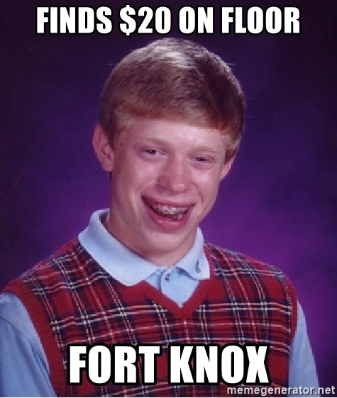 Bad Luck Brian - finds $20 on floor fort knox