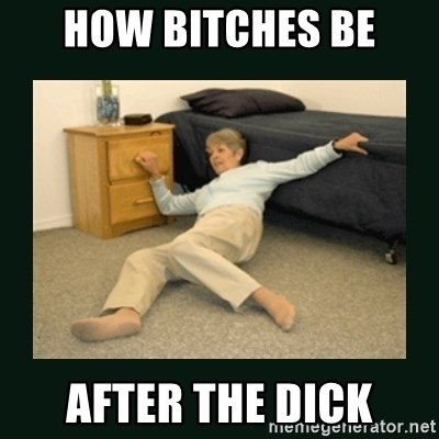 life alert lady - HoW bitches be After the dick