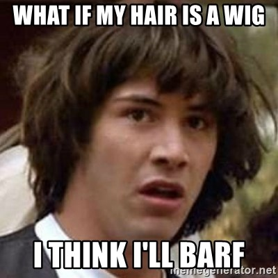 Conspiracy Keanu - what if my hair is a wig i think i'll barf