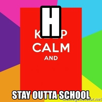 Keep calm and - H STAY OUTTA SCHOOL