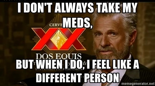 Dos Equis Man - I DON'T ALWAYS TAKE MY MEDS, but when i do, i feel like a different person