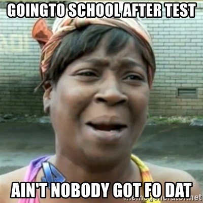 Ain't Nobody got time fo that - goingto school after test ain't nobody got fo dat
