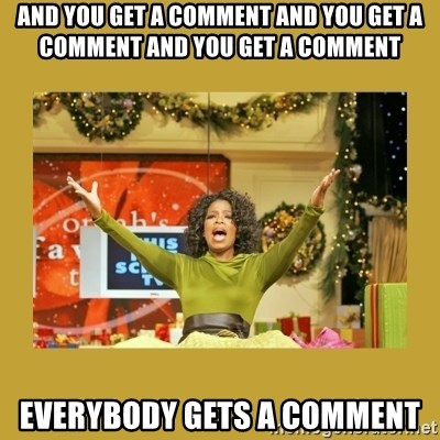 Oprah You get a - and you get a comment and you get a comment and you get a comment everybody gets a comment