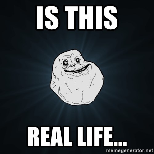 Forever Alone - is this real life...