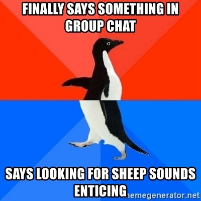 Socially Awesome Awkward Penguin - FInally says something in group chat says looking for sheep sounds enticing
