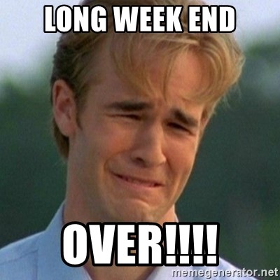 90s Problems - LONG WEEK END OVER!!!!