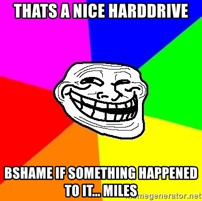 Trollface - Thats a nice harddrive Bshame if something happened to it... Miles