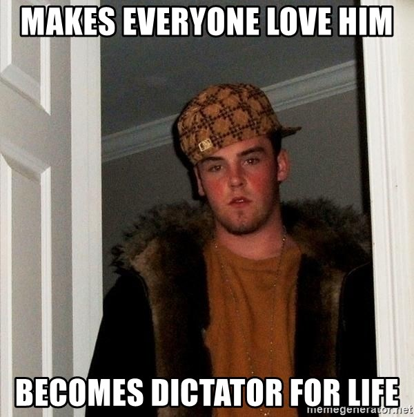 Scumbag Steve - Makes everyone love him Becomes Dictator for Life
