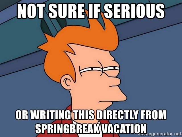 Futurama Fry - not sure if serious or writing this directly from springbreak vacation