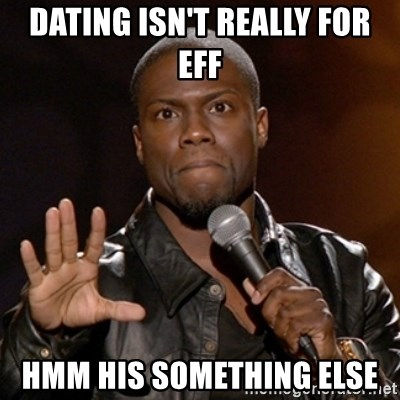 Kevin Hart - Dating isn't really for eff Hmm his somEthing else
