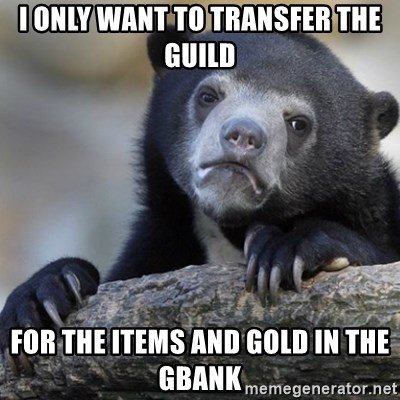 Confession Bear - I only want to transfer the guild for the items and gold in the gbank
