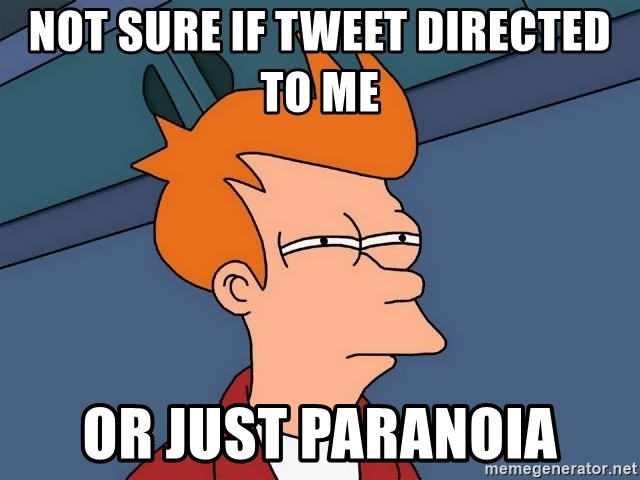 Futurama Fry - Not sure if tweet directed to me  or just paranoia