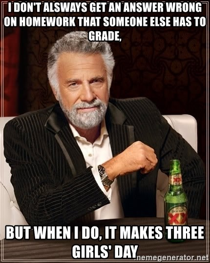 The Most Interesting Man In The World - I don't alsways get an answer wrong on homework that someone else has to grade,  but when i do, It makes three girls' day