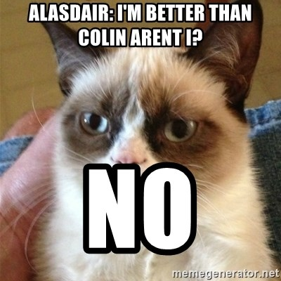 Grumpy Cat  - Alasdair: i'm better than colin arent i? no