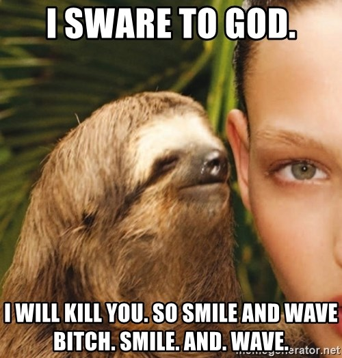 The Rape Sloth - I sware to god. I will kill you. so smile and wave bitch. smile. and. wave.