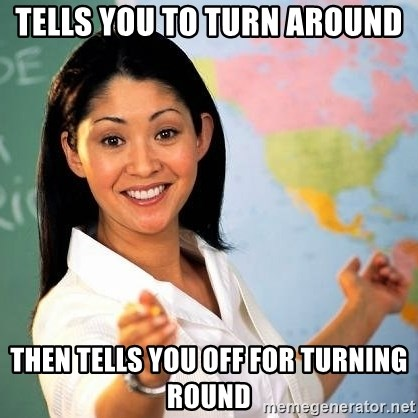 Terrible  Teacher - Tells you to turn around then tells you off for turning round