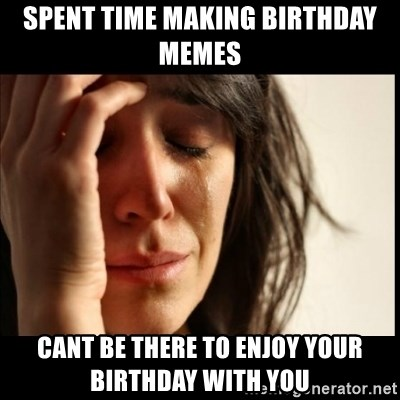 First World Problems - spent time making birthday memes  cant be there to enjoy your birthday with you
