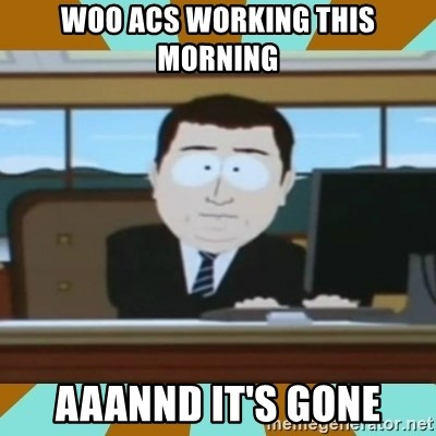 And it's gone - WOO acs working this morning aaannd it's gone