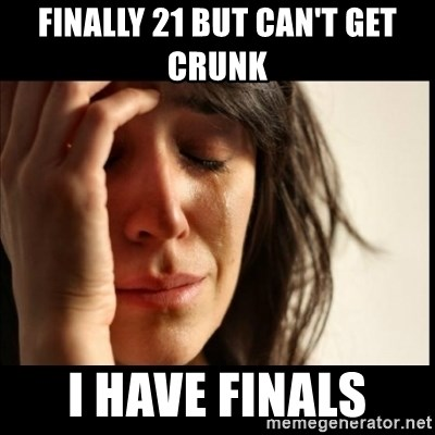 First World Problems - FinallY 21 but can't get crunk  I have finals