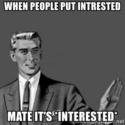 Correction Guy - WHEN PEOPLE PUT INTRESTED MATE IT'S *INTERESTED*
