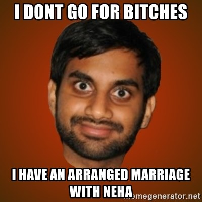 Generic Indian Guy - I DONT GO FOR BITCHES I HAVE AN ARRANGED MARRIAGE WITH NEHA