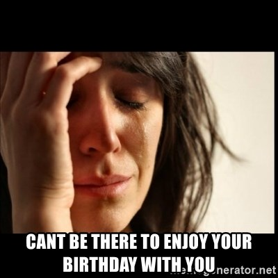 First World Problems -  cant be there to enjoy your birthday with you