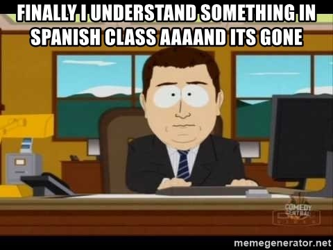 Aand Its Gone - Finally I understand something in Spanish class aaaand its gone