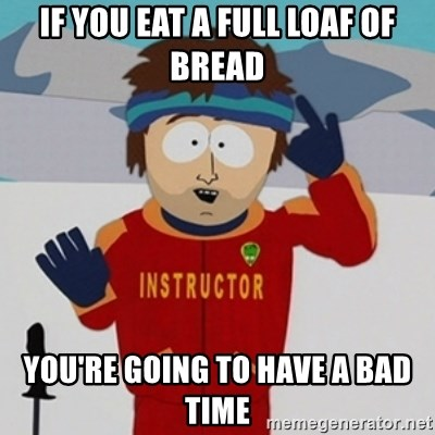 SouthPark Bad Time meme - If you eat a full loaf of bread You're going to have a bad time