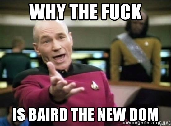 Why the fuck - why the fuck is baird the new dom