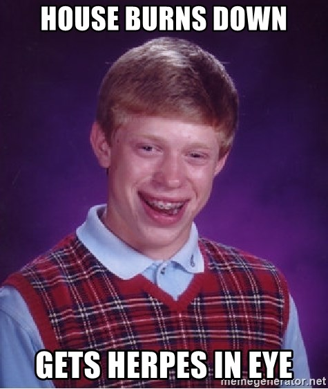 Bad Luck Brian - HOUSE BURNS DOWN Gets Herpes in Eye