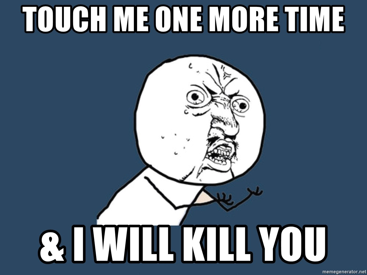 Y U No - Touch me one more tIme & I will kill you