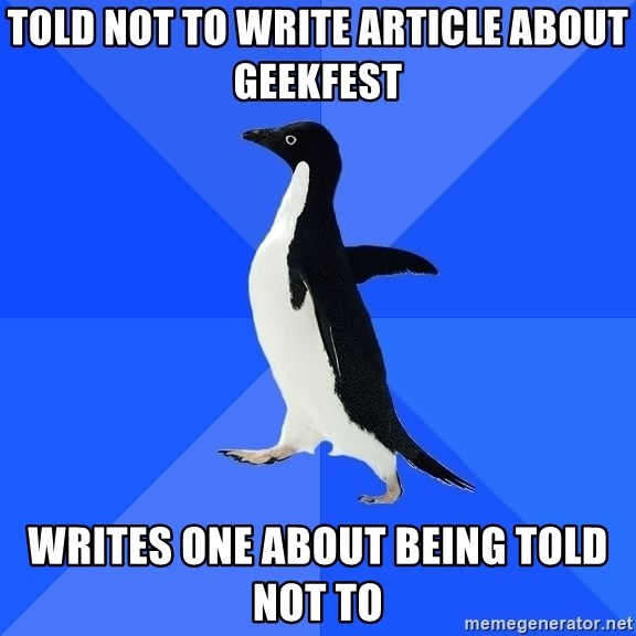 Socially Awkward Penguin - told not to write article about geekfest writes one about being told not to